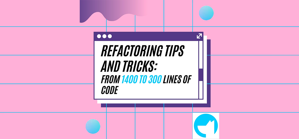 Refactoring Tips and Tricks: From 1400 to 300 Lines of Code.
