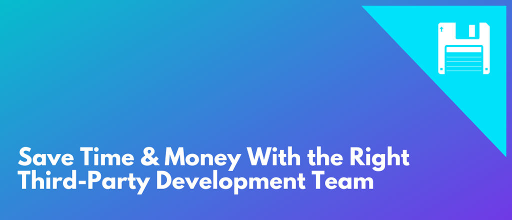 Saving Your Business Money with the Right Third-Party Development Team